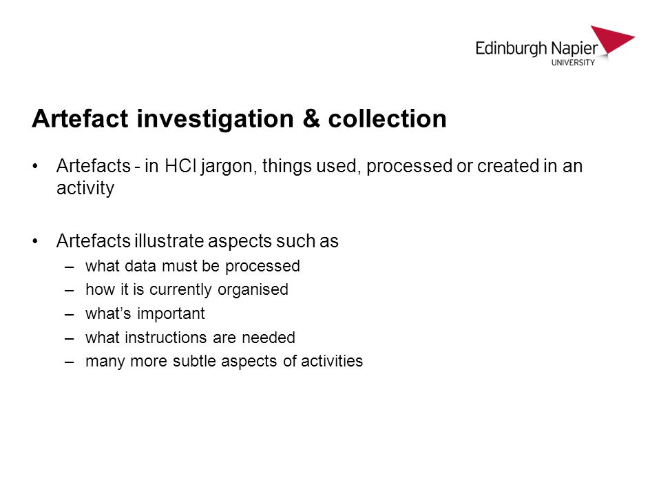 Artefact investigation & collection Artefacts - in HCI jargon, things used, processed or created in an activity Artefacts illustrate aspects such as –