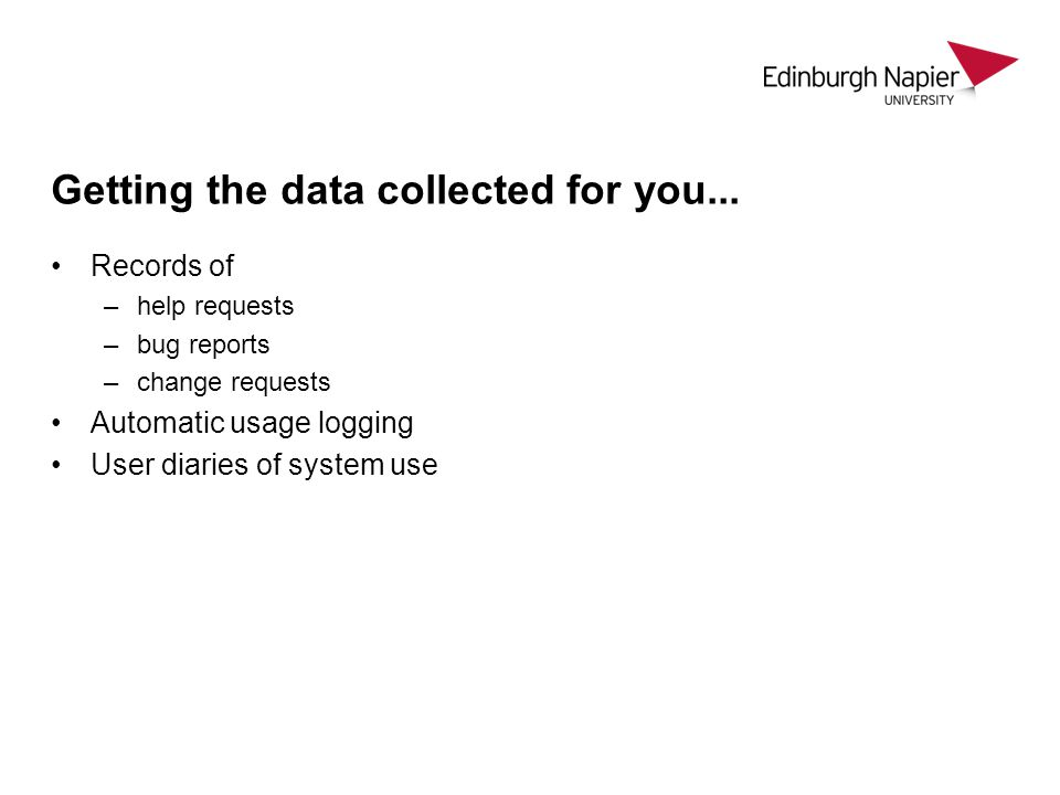 Getting the data collected for you... Records of –help requests –bug reports –change requests Automatic usage logging User diaries of system use