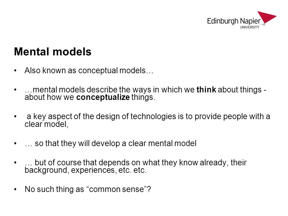 Mental models Also known as conceptual models… …mental models describe the ways in which we think about things - about how we conceptualize things. a