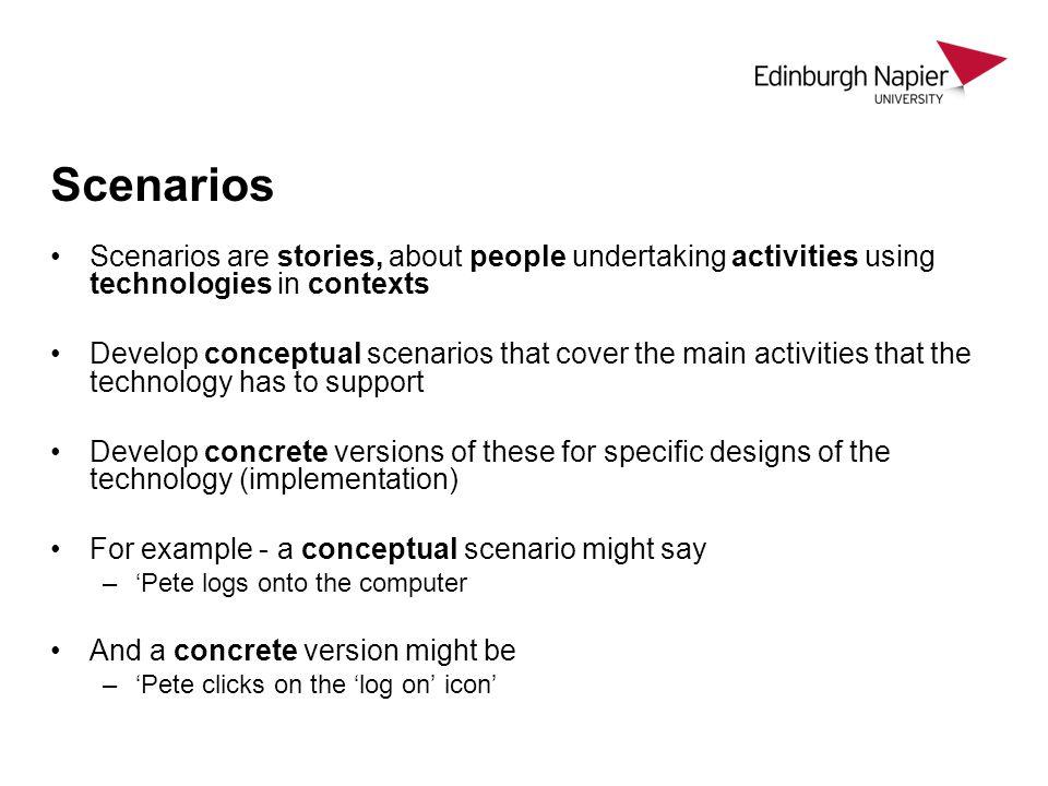 Scenarios Scenarios are stories, about people undertaking activities using technologies in contexts Develop conceptual scenarios that cover the main a