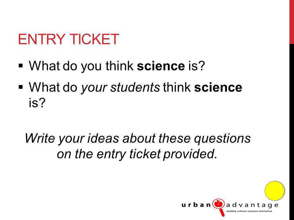 ENTRY TICKET What do you think science is. What do your students think science is.
