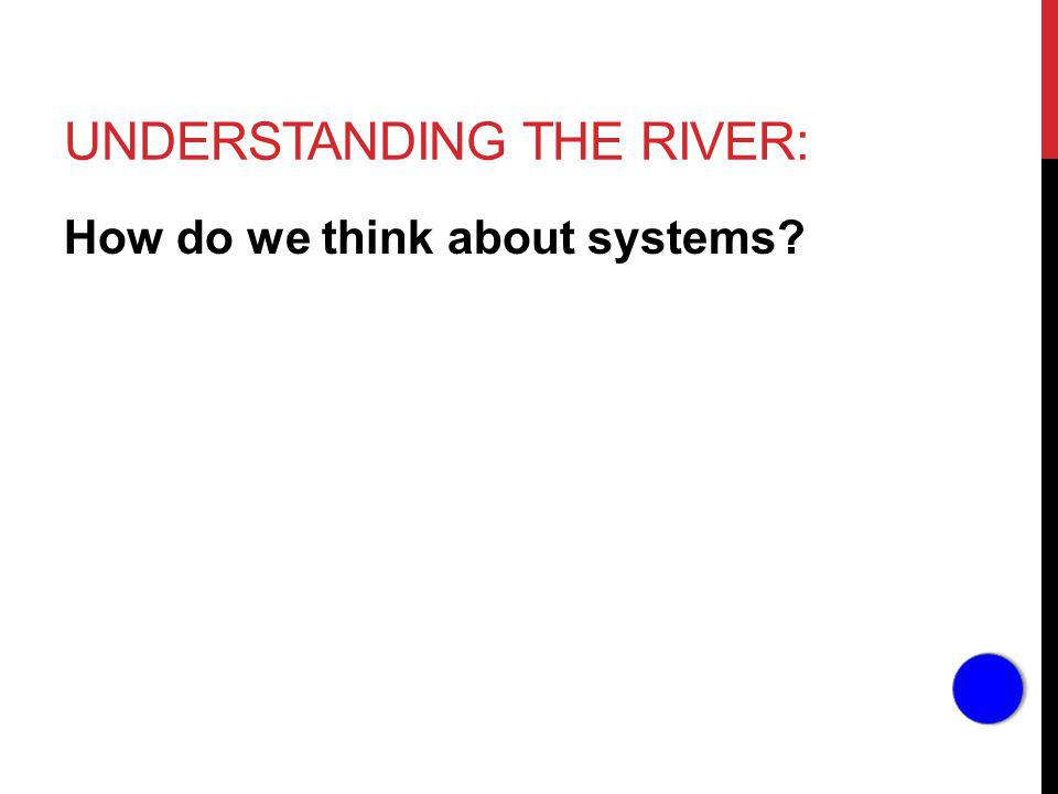 UNDERSTANDING THE RIVER: How do we think about systems