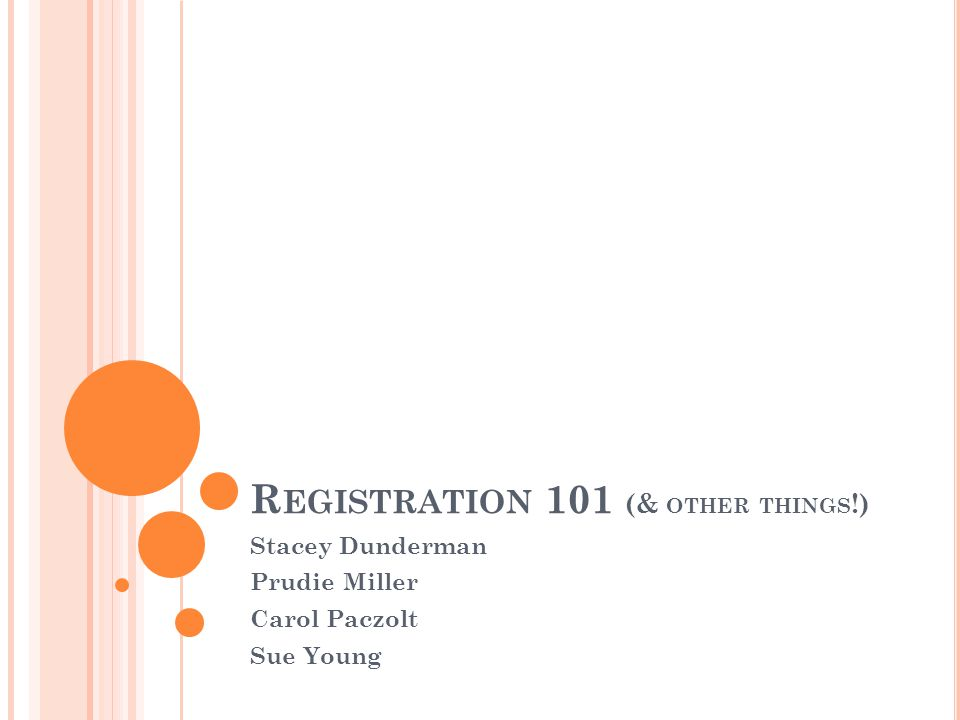 R EGISTRATION 101 (& OTHER THINGS !) Stacey Dunderman Prudie Miller Carol Paczolt Sue Young