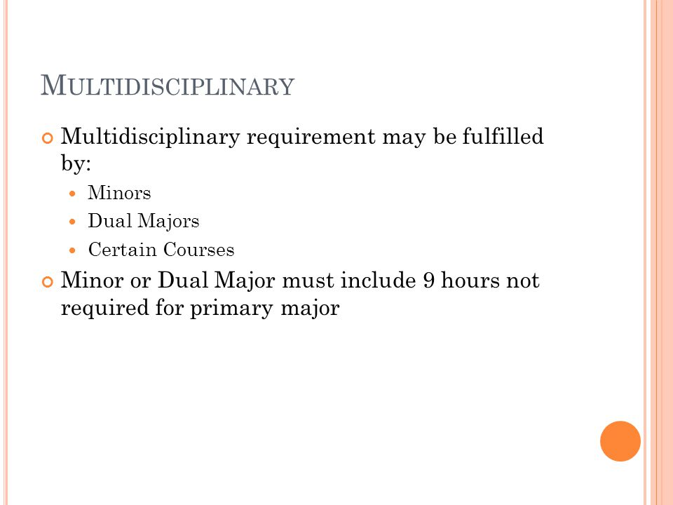 M ULTIDISCIPLINARY Multidisciplinary requirement may be fulfilled by: Minors Dual Majors Certain Courses Minor or Dual Major must include 9 hours not