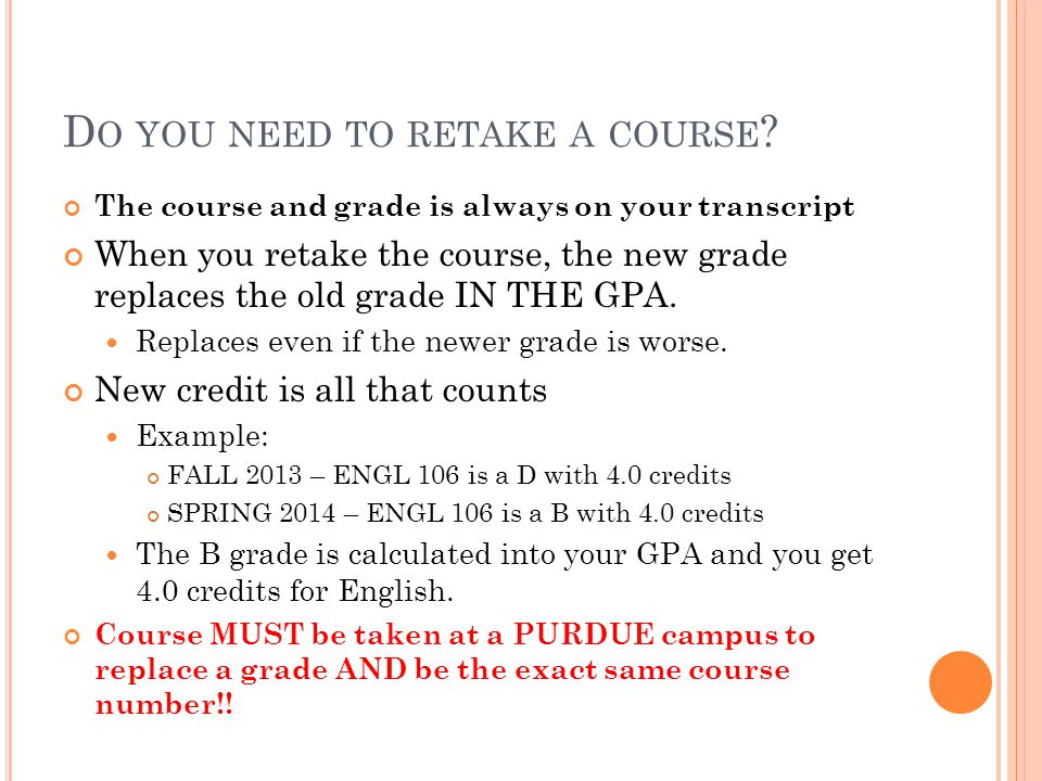 D O YOU NEED TO RETAKE A COURSE ? The course and grade is always on your transcript When you retake the course, the new grade replaces the old grade I