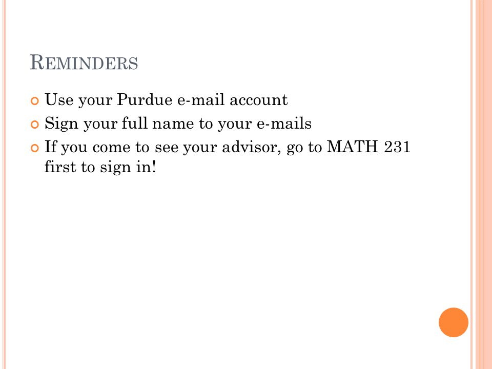 R EMINDERS Use your Purdue e-mail account Sign your full name to your e-mails If you come to see your advisor, go to MATH 231 first to sign in!