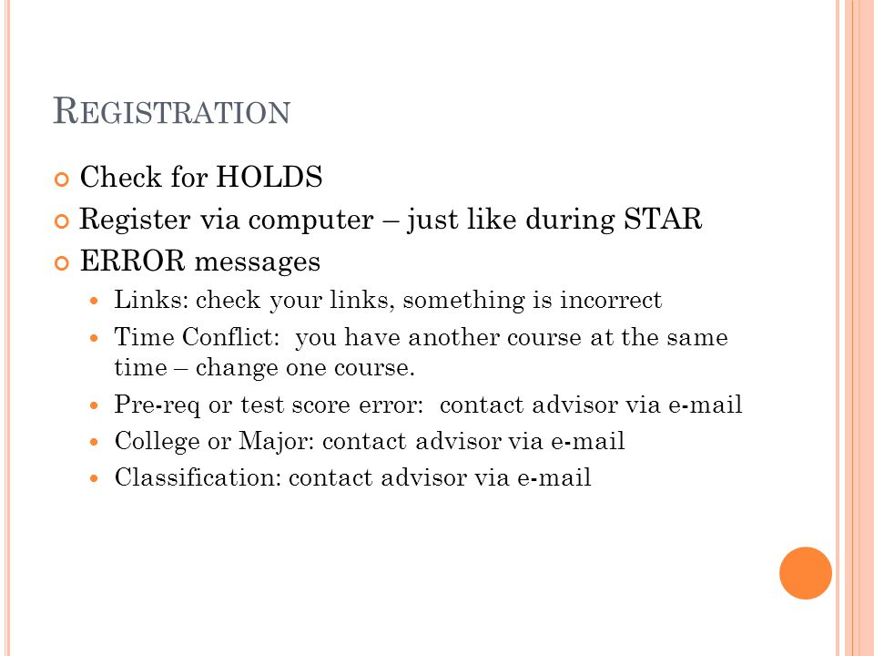R EGISTRATION Check for HOLDS Register via computer – just like during STAR ERROR messages Links: check your links, something is incorrect Time Confli