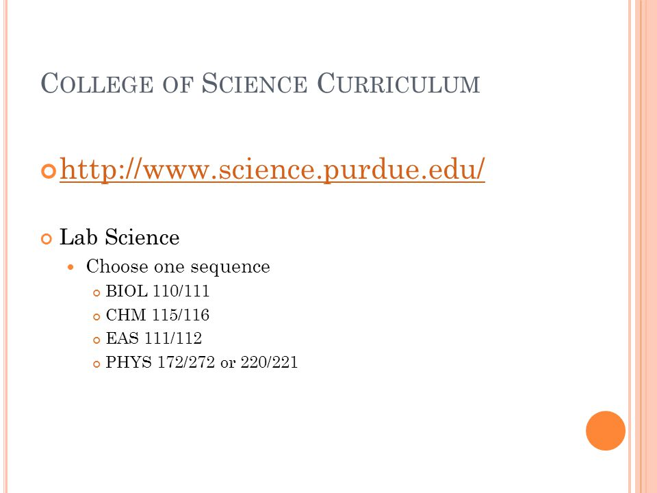 C OLLEGE OF S CIENCE C URRICULUM http://www.science.purdue.edu/ Lab Science Choose one sequence BIOL 110/111 CHM 115/116 EAS 111/112 PHYS 172/272 or 2