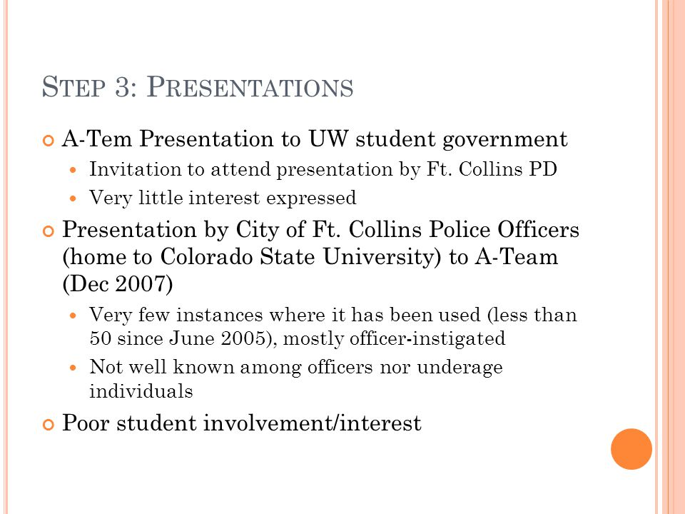 S TEP 3: P RESENTATIONS A-Tem Presentation to UW student government Invitation to attend presentation by Ft. Collins PD Very little interest expressed
