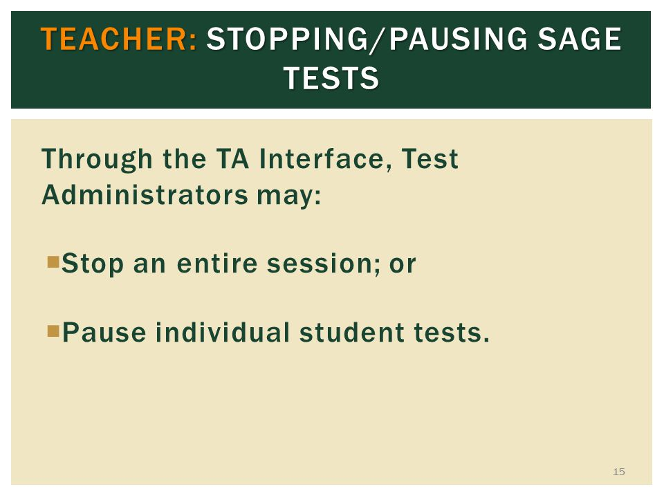 TEACHER: STOPPING/PAUSING SAGE TESTS Through the TA Interface, Test Administrators may: Stop an entire session; or Pause individual student tests. 15