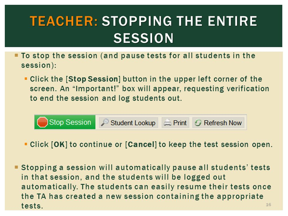 TEACHER: STOPPING THE ENTIRE SESSION To stop the session (and pause tests for all students in the session): Click the [Stop Session] button in the upp