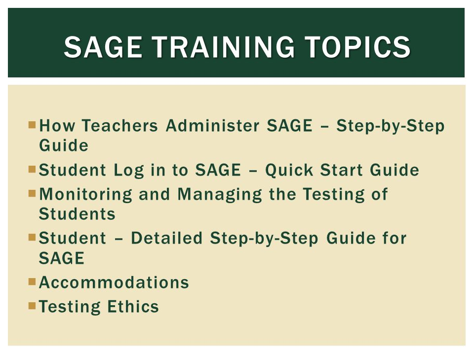 How Teachers Administer SAGE – Step-by-Step Guide Student Log in to SAGE – Quick Start Guide Monitoring and Managing the Testing of Students Student – Detailed Step-by-Step Guide for SAGE Accommodations Testing Ethics SAGE TRAINING TOPICS