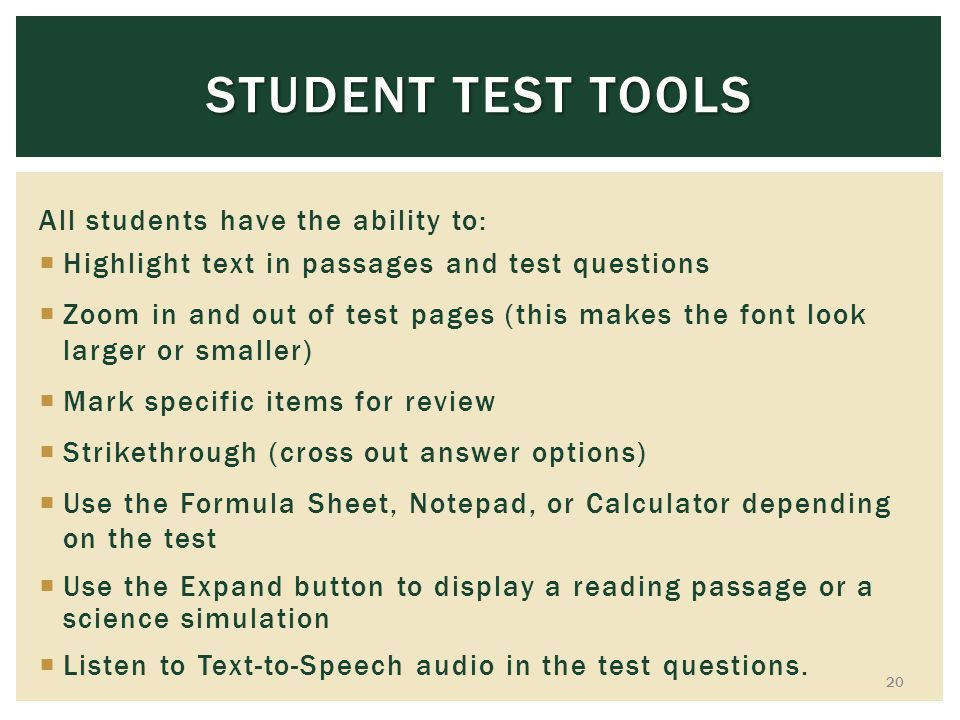 STUDENT TEST TOOLS All students have the ability to: Highlight text in passages and test questions Zoom in and out of test pages (this makes the font look larger or smaller) Mark specific items for review Strikethrough (cross out answer options) Use the Formula Sheet, Notepad, or Calculator depending on the test Use the Expand button to display a reading passage or a science simulation Listen to Text-to-Speech audio in the test questions.