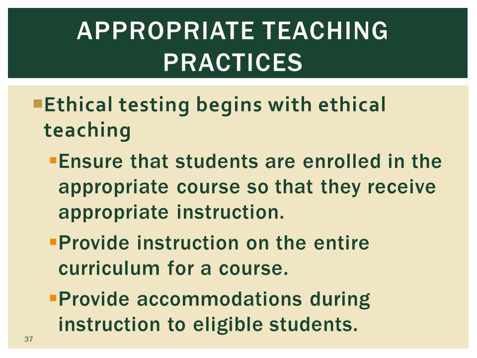 APPROPRIATE TEACHING PRACTICES Ethical testing begins with ethical teaching Ensure that students are enrolled in the appropriate course so that they receive appropriate instruction.