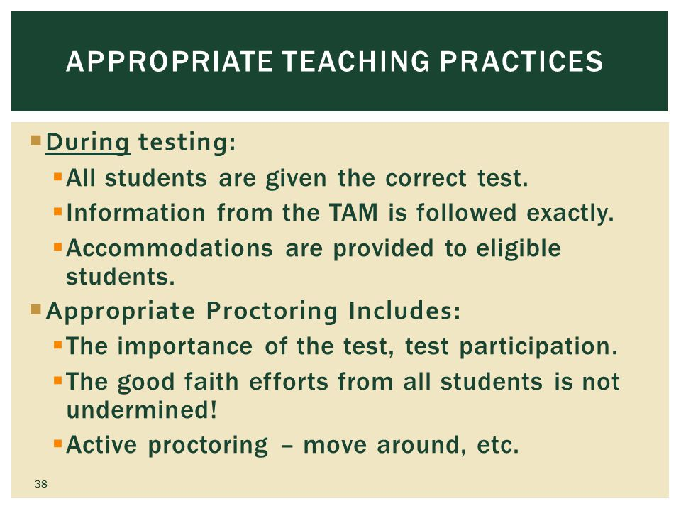 APPROPRIATE TEACHING PRACTICES During testing: All students are given the correct test.