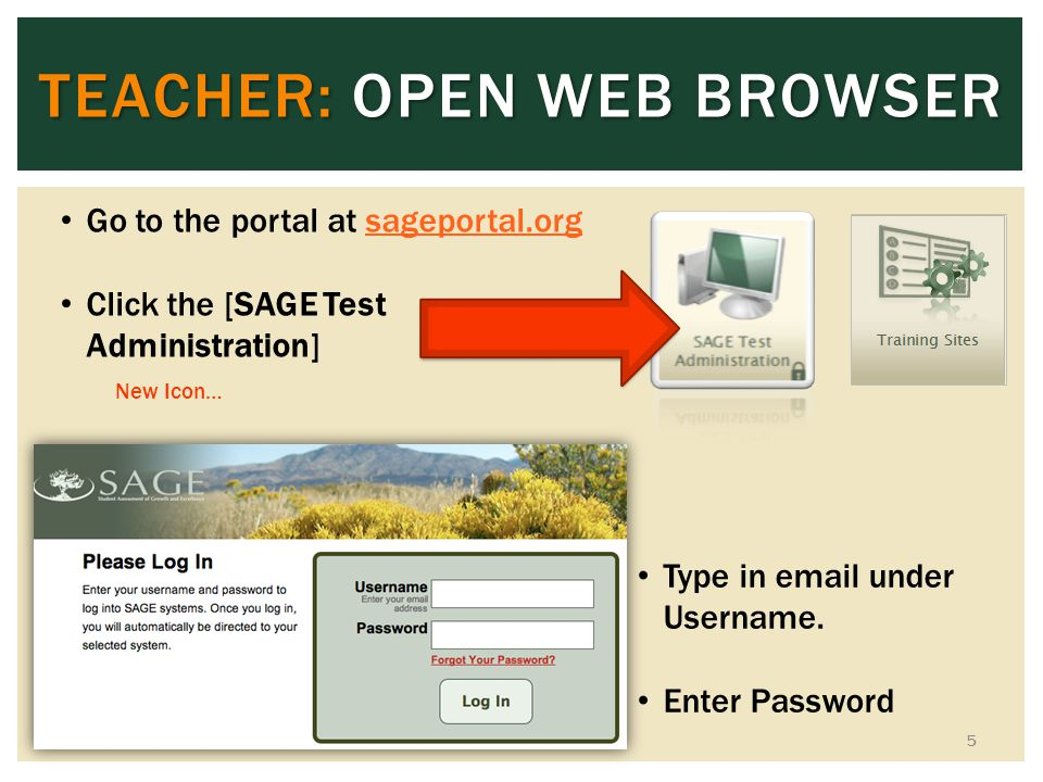 TEACHER: OPEN WEB BROWSER 5 Go to the portal at sageportal.orgsageportal.org Click the [SAGE Test Administration] New Icon… Type in email under Userna