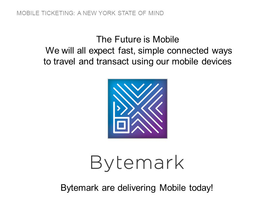 MOBILE TICKETING: A NEW YORK STATE OF MIND The Future is Mobile We will all expect fast, simple connected ways to travel and transact using our mobile devices Bytemark are delivering Mobile today!