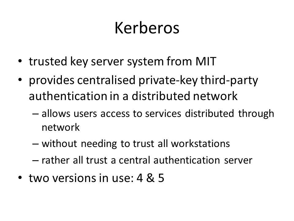Kerberos trusted key server system from MIT provides centralised private-key third-party authentication in a distributed network – allows users access to services distributed through network – without needing to trust all workstations – rather all trust a central authentication server two versions in use: 4 & 5