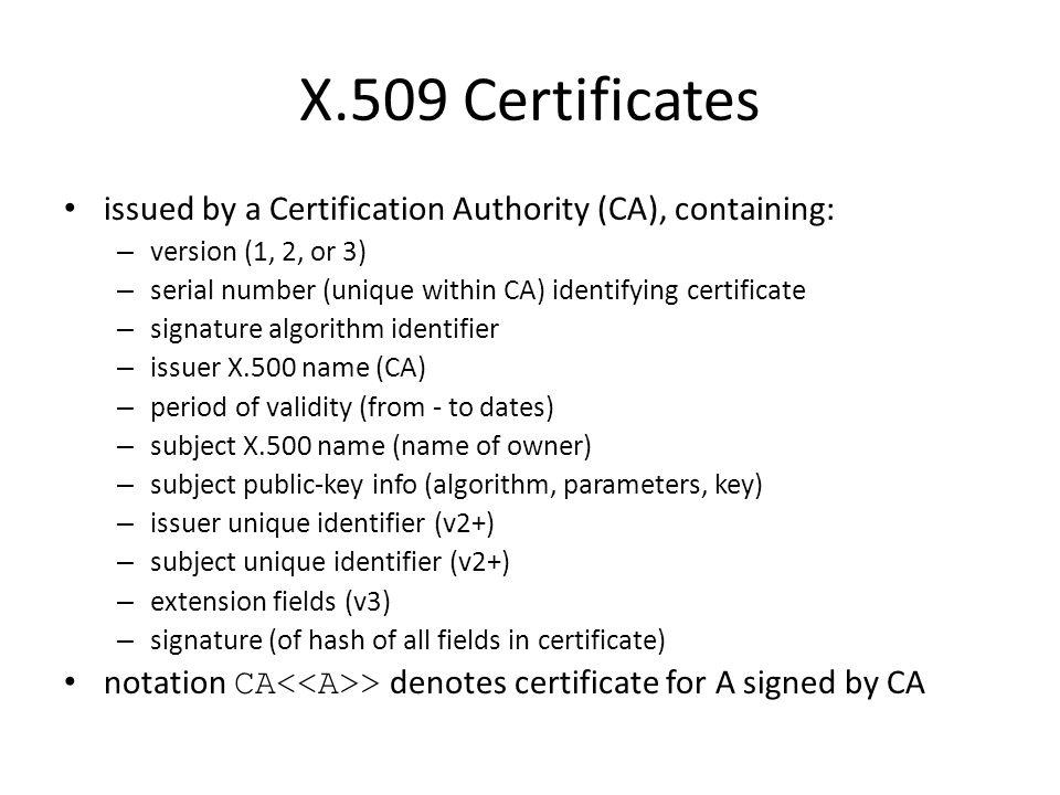 X.509 Certificates issued by a Certification Authority (CA), containing: – version (1, 2, or 3) – serial number (unique within CA) identifying certificate – signature algorithm identifier – issuer X.500 name (CA) – period of validity (from - to dates) – subject X.500 name (name of owner) – subject public-key info (algorithm, parameters, key) – issuer unique identifier (v2+) – subject unique identifier (v2+) – extension fields (v3) – signature (of hash of all fields in certificate) notation CA > denotes certificate for A signed by CA