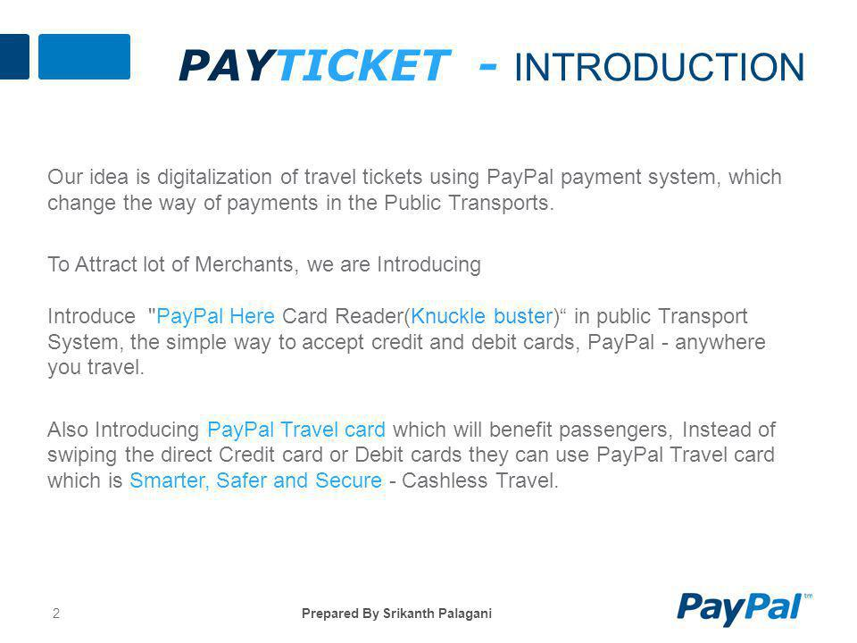 PAYTICKET - INTRODUCTION 2Prepared By Srikanth Palagani Our idea is digitalization of travel tickets using PayPal payment system, which change the way