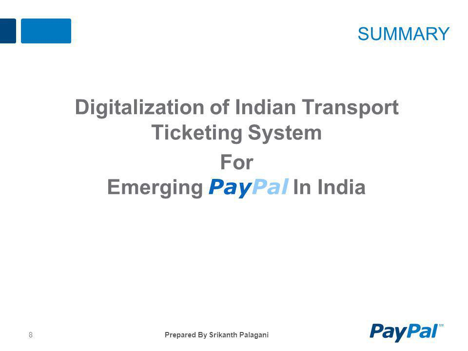 Digitalization of Indian Transport Ticketing System For Emerging PayPal In India 8 SUMMARY Prepared By Srikanth Palagani
