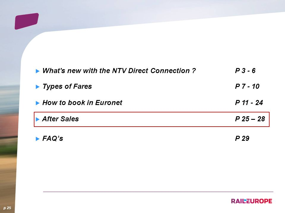 What's new with the NTV Direct Connection ?P 3 - 6 Types of FaresP 7 - 10 How to book in EuronetP 11 - 24 After SalesP 25 – 28 FAQsP 29 p 25