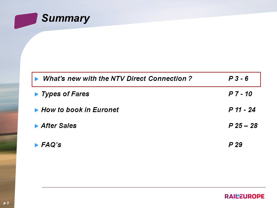Summary What's new with the NTV Direct Connection ?P 3 - 6 Types of FaresP 7 - 10 How to book in EuronetP 11 - 24 After SalesP 25 – 28 FAQsP 29 p 3