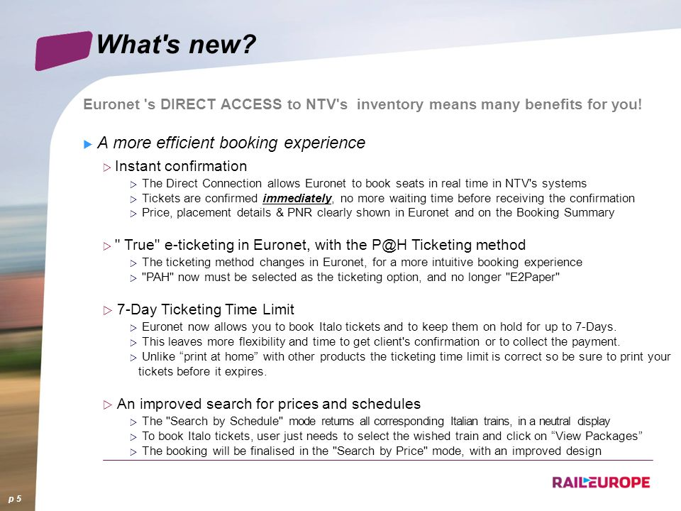 What's new? Euronet 's DIRECT ACCESS to NTV's inventory means many benefits for you! A more efficient booking experience Instant confirmation The Dire