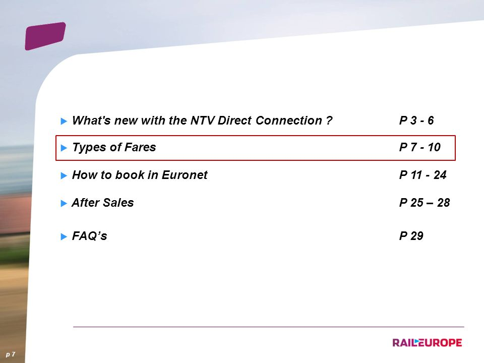 What's new with the NTV Direct Connection ?P 3 - 6 Types of FaresP 7 - 10 How to book in EuronetP 11 - 24 After SalesP 25 – 28 FAQsP 29 p 7