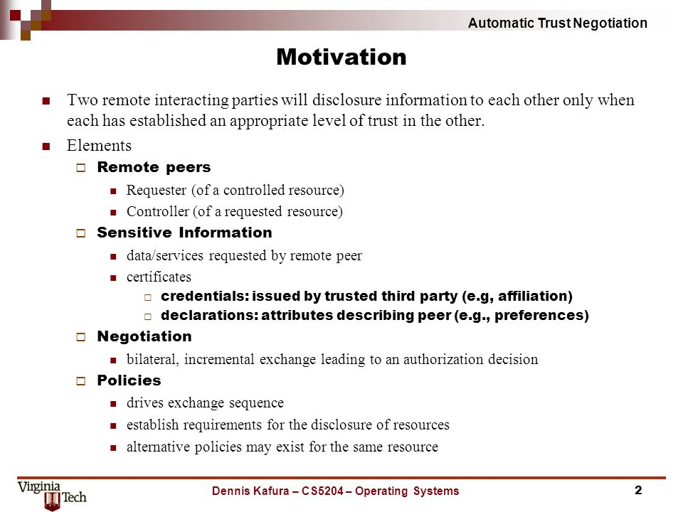 Automatic Trust Negotiation Motivation Two remote interacting parties will disclosure information to each other only when each has established an appr