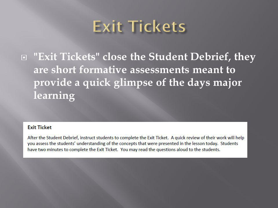 Exit Tickets close the Student Debrief, they are short formative assessments meant to provide a quick glimpse of the days major learning