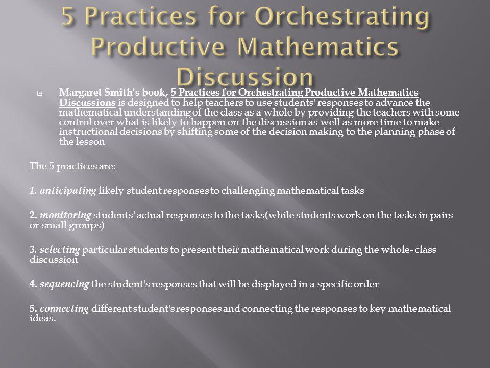 Margaret Smith s book, 5 Practices for Orchestrating Productive Mathematics Discussions is designed to help teachers to use students responses to advance the mathematical understanding of the class as a whole by providing the teachers with some control over what is likely to happen on the discussion as well as more time to make instructional decisions by shifting some of the decision making to the planning phase of the lesson The 5 practices are: 1.