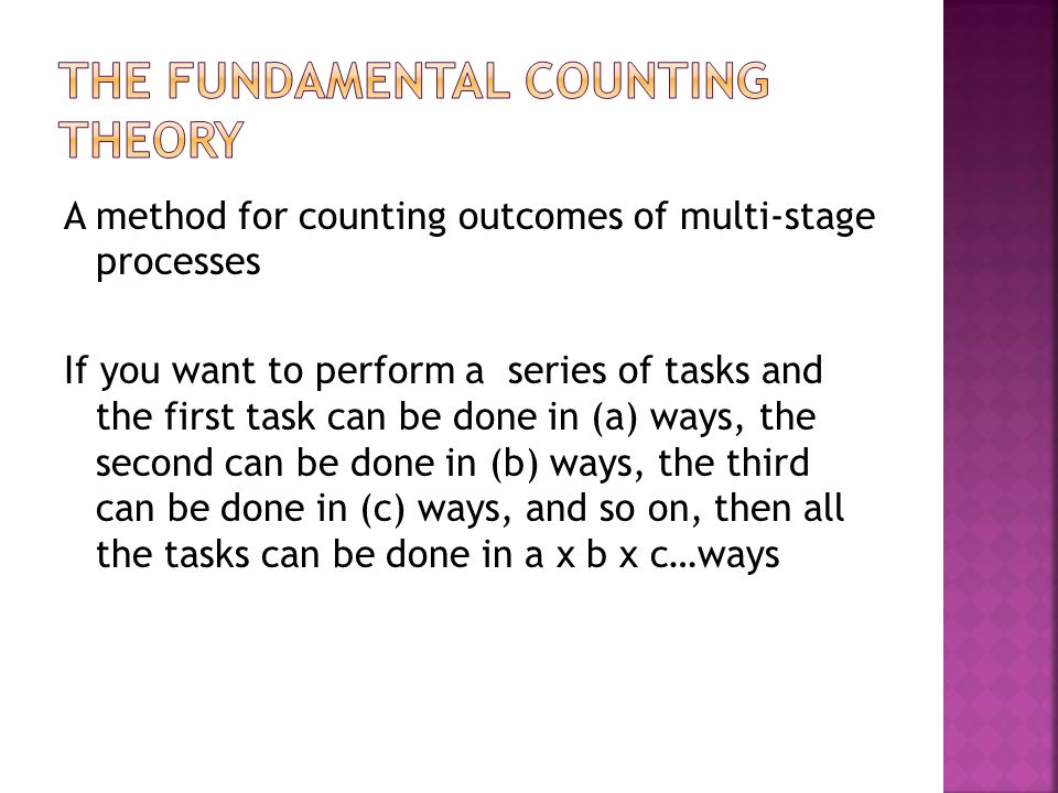 A method for counting outcomes of multi-stage processes If you want to perform a series of tasks and the first task can be done in (a) ways, the second can be done in (b) ways, the third can be done in (c) ways, and so on, then all the tasks can be done in a x b x c…ways