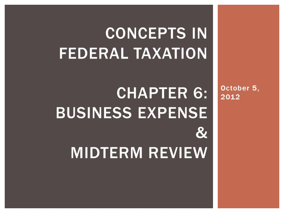 October 5, 2012 CONCEPTS IN FEDERAL TAXATION CHAPTER 6: BUSINESS EXPENSE & MIDTERM REVIEW