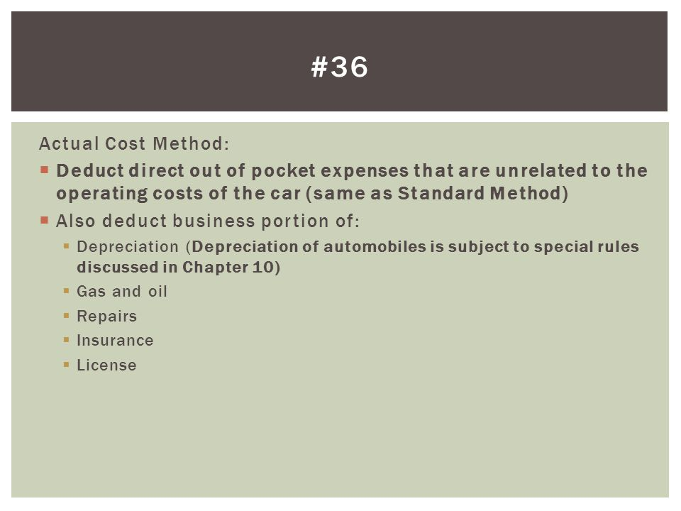 Actual Cost Method: Deduct direct out of pocket expenses that are unrelated to the operating costs of the car (same as Standard Method) Also deduct bu