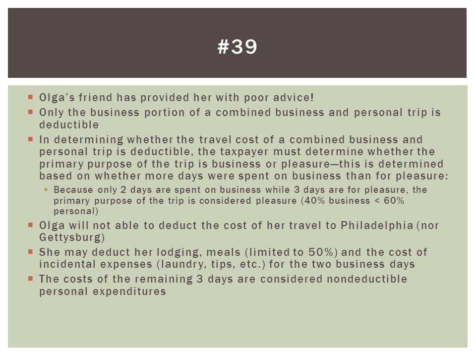 Olgas friend has provided her with poor advice! Only the business portion of a combined business and personal trip is deductible In determining whethe