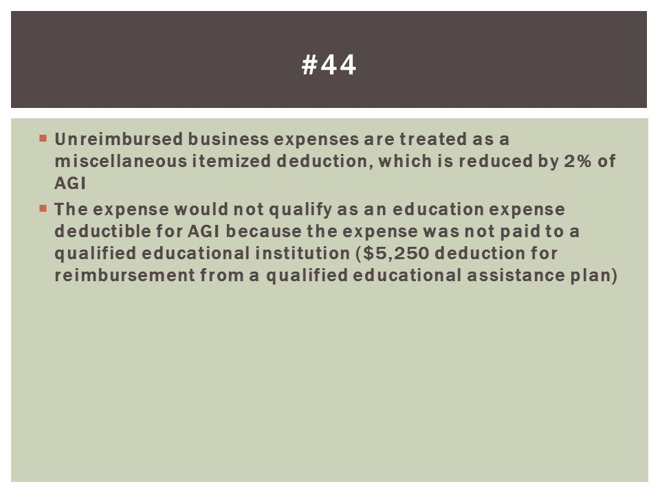 Unreimbursed business expenses are treated as a miscellaneous itemized deduction, which is reduced by 2% of AGI The expense would not qualify as an ed