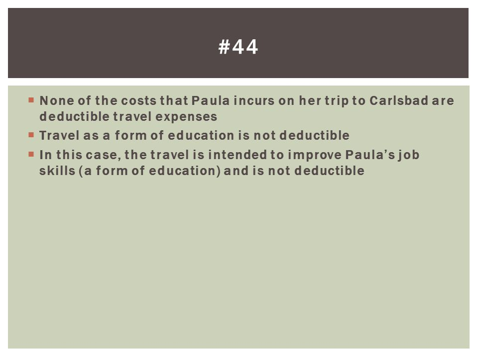 None of the costs that Paula incurs on her trip to Carlsbad are deductible travel expenses Travel as a form of education is not deductible In this cas