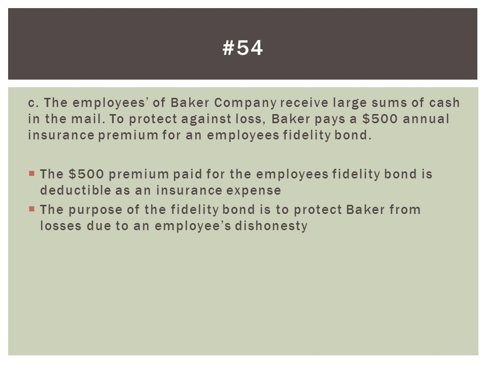 c. The employees of Baker Company receive large sums of cash in the mail. To protect against loss, Baker pays a $500 annual insurance premium for an e