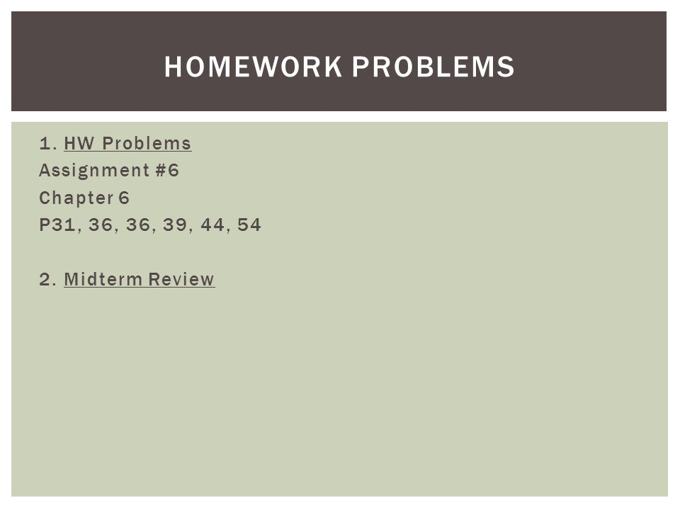 1. HW Problems Assignment #6 Chapter 6 P31, 36, 36, 39, 44, 54 2. Midterm Review HOMEWORK PROBLEMS