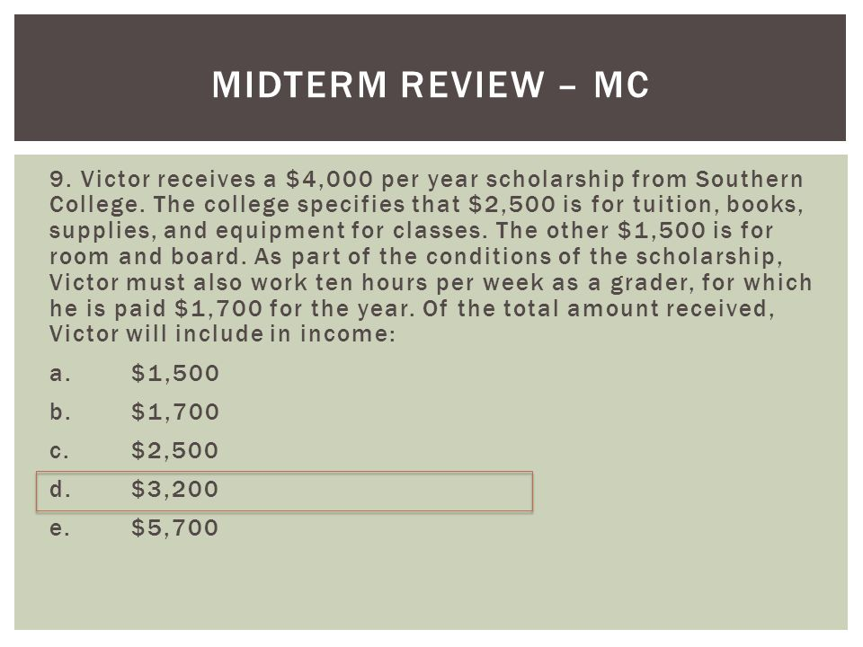 MIDTERM REVIEW – MC 9. Victor receives a $4,000 per year scholarship from Southern College. The college specifies that $2,500 is for tuition, books, s