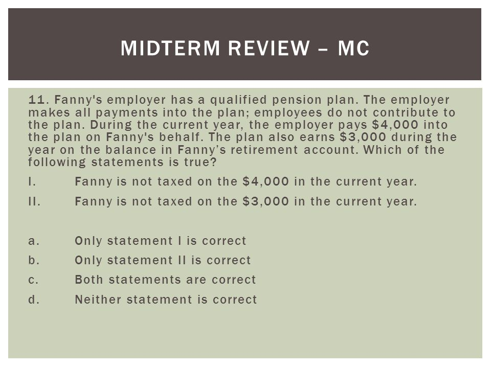 11. Fanny's employer has a qualified pension plan. The employer makes all payments into the plan; employees do not contribute to the plan. During the