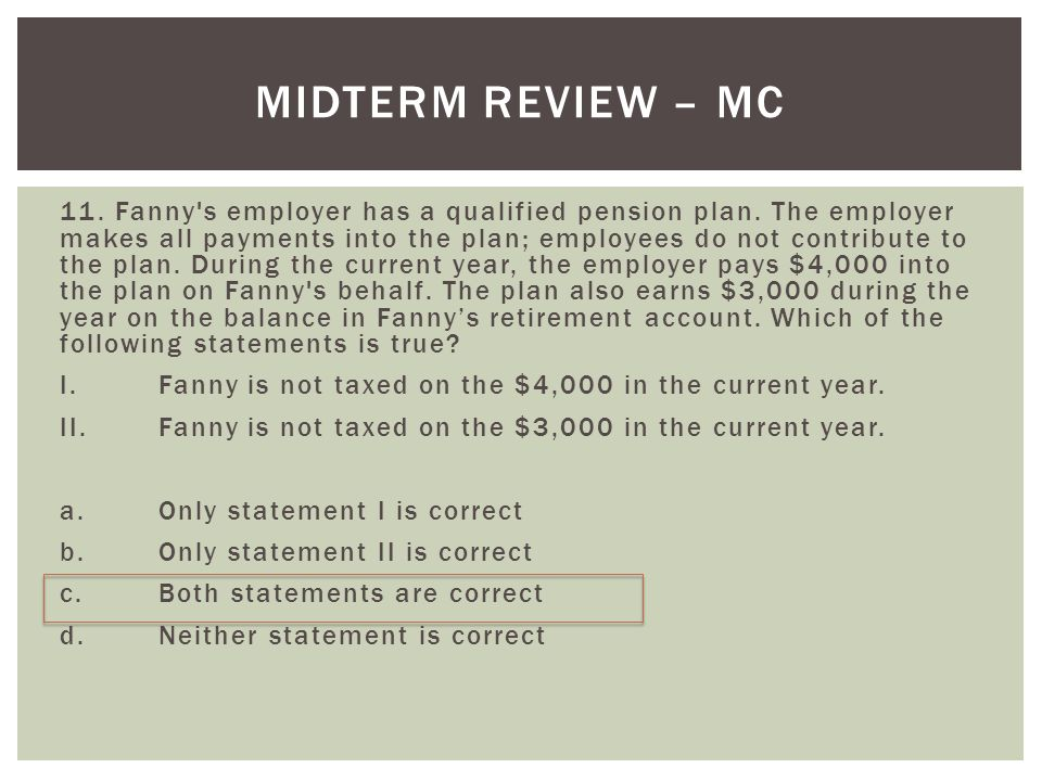 MIDTERM REVIEW – MC 11. Fanny's employer has a qualified pension plan. The employer makes all payments into the plan; employees do not contribute to t