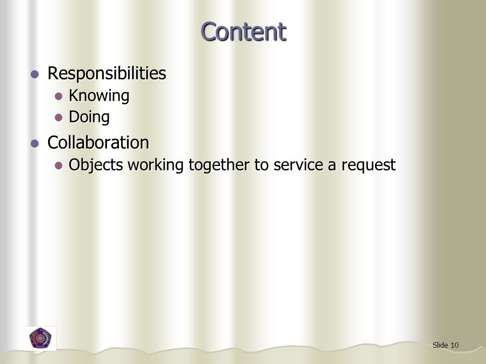 Slide 10 Content Responsibilities Responsibilities Knowing Knowing Doing Doing Collaboration Collaboration Objects working together to service a request Objects working together to service a request