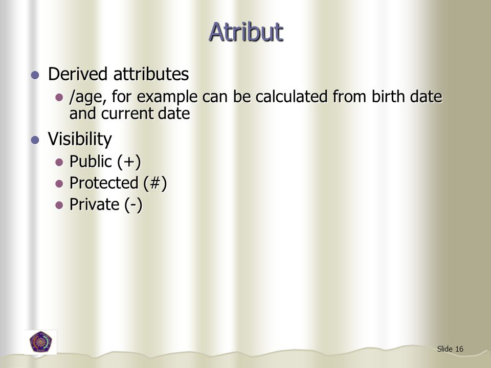 Slide 16 Atribut Derived attributes Derived attributes /age, for example can be calculated from birth date and current date /age, for example can be calculated from birth date and current date Visibility Visibility Public (+) Public (+) Protected (#) Protected (#) Private (-) Private (-)