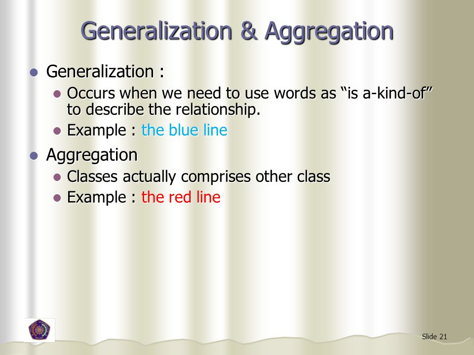 Slide 21 Generalization & Aggregation Generalization : Generalization : Occurs when we need to use words as is a-kind-of to describe the relationship.