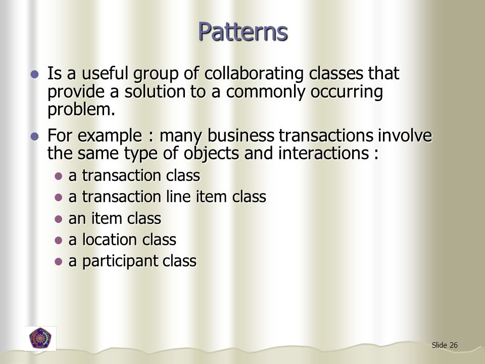 Slide 26 Patterns Is a useful group of collaborating classes that provide a solution to a commonly occurring problem.