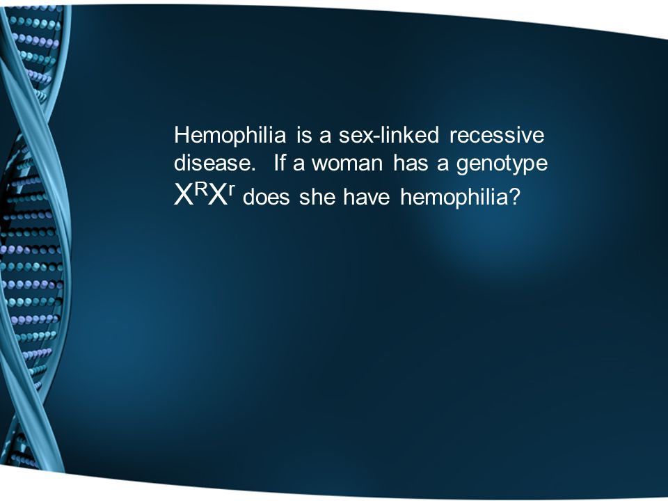 Hemophilia is a sex-linked recessive disease. If a woman has a genotype X R X r does she have hemophilia?