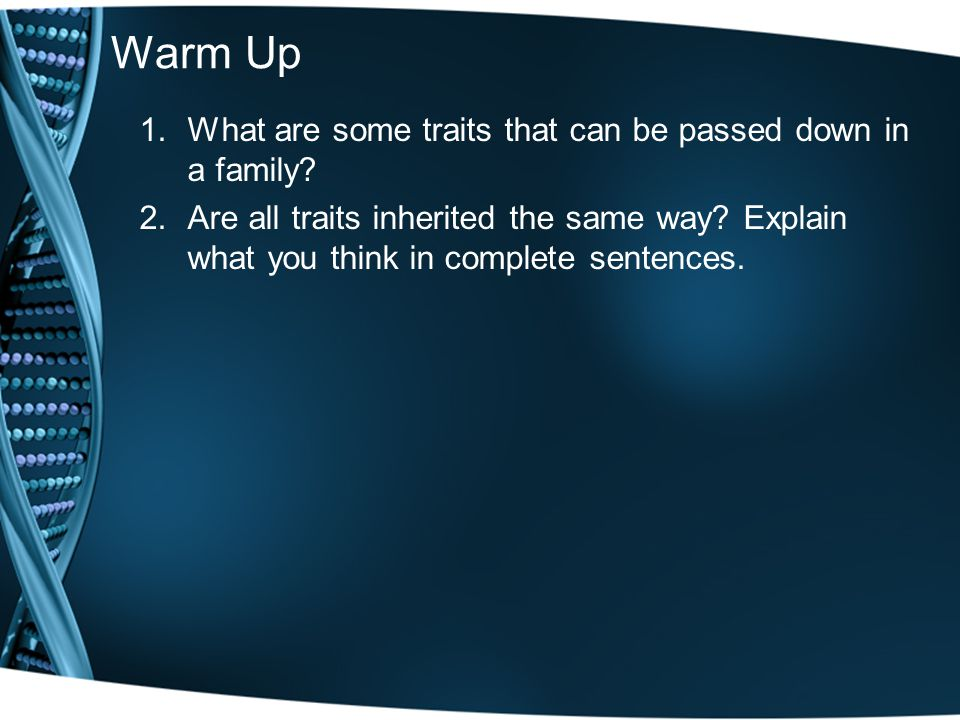 Warm Up 1.What are some traits that can be passed down in a family? 2.Are all traits inherited the same way? Explain what you think in complete senten