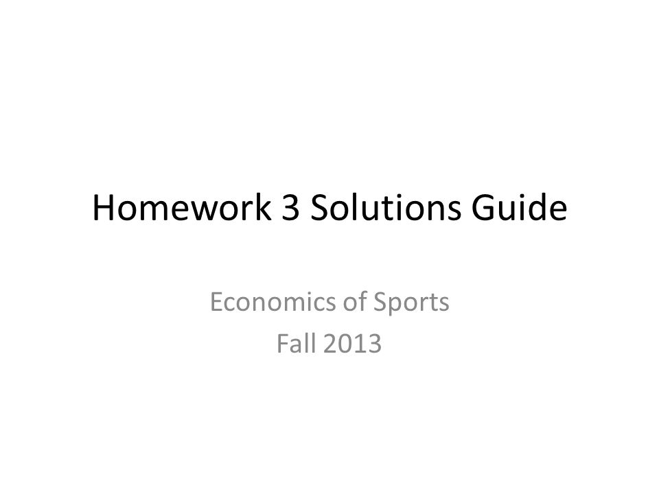 Homework 3 Solutions Guide Economics of Sports Fall 2013